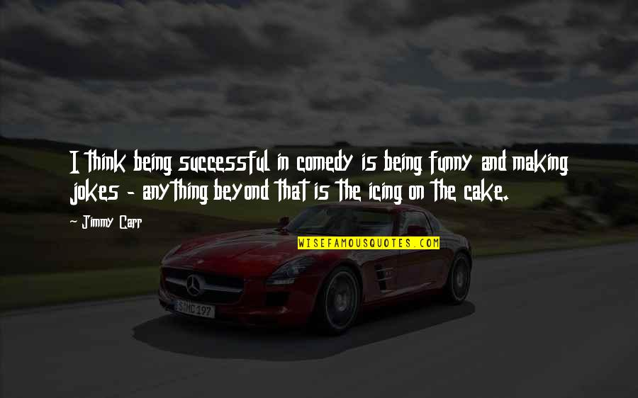 Carr Quotes By Jimmy Carr: I think being successful in comedy is being