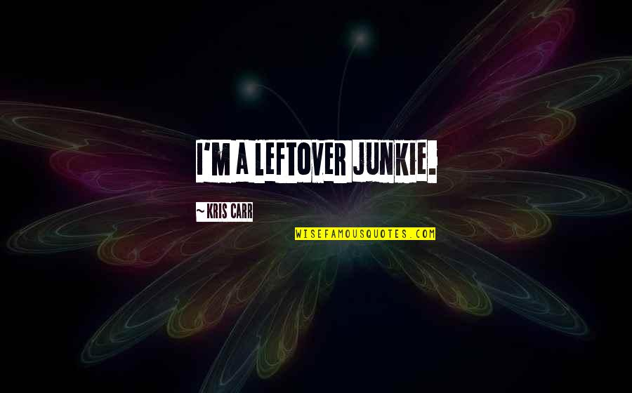 Carr Quotes By Kris Carr: I'm a leftover junkie.