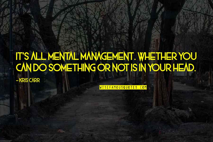 Carr Quotes By Kris Carr: It's all mental management. Whether you can do