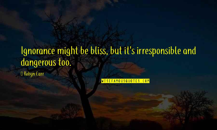 Carr Quotes By Robyn Carr: Ignorance might be bliss, but it's irresponsible and