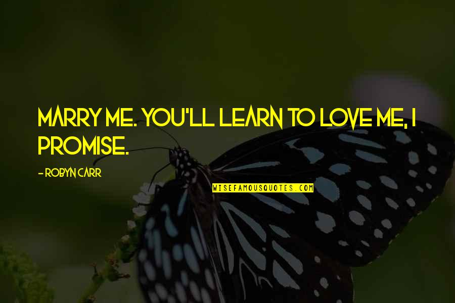 Carr Quotes By Robyn Carr: Marry me. You'll learn to love me, I