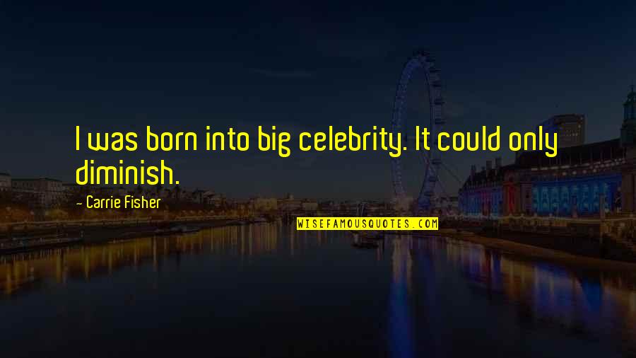 Carrie And Big Quotes By Carrie Fisher: I was born into big celebrity. It could