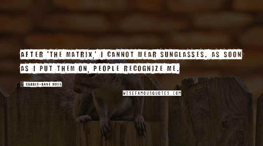Carrie-Anne Moss quotes: After 'The Matrix,' I cannot wear sunglasses. As soon as I put them on, people recognize me.