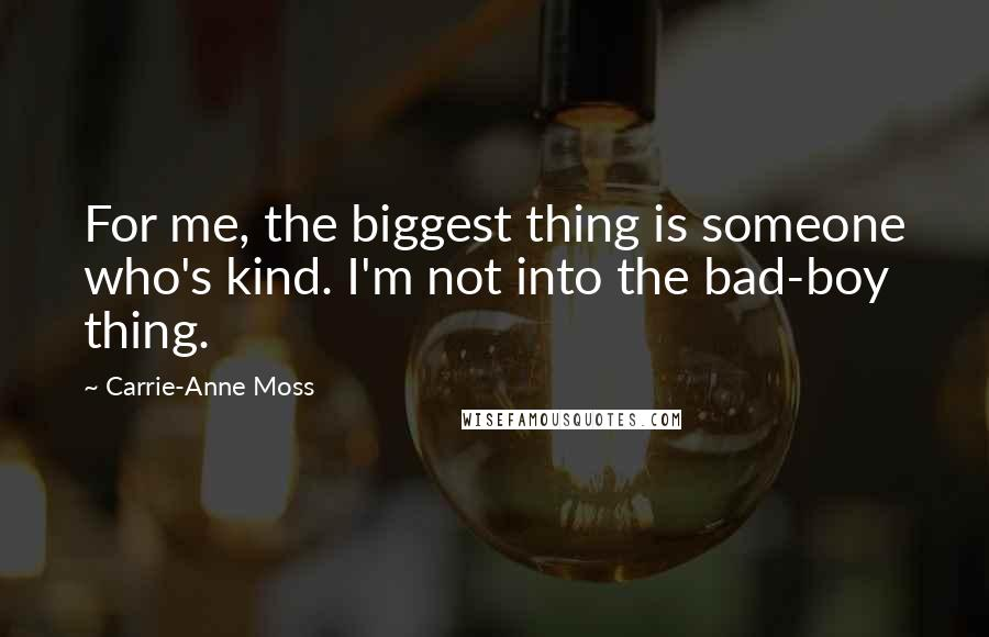 Carrie-Anne Moss quotes: For me, the biggest thing is someone who's kind. I'm not into the bad-boy thing.