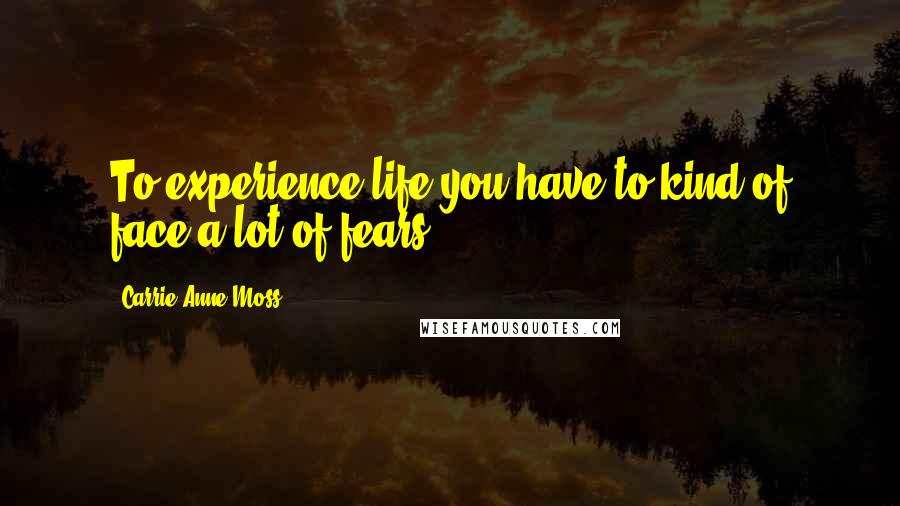Carrie-Anne Moss quotes: To experience life you have to kind of face a lot of fears.