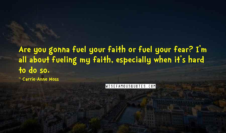 Carrie-Anne Moss quotes: Are you gonna fuel your faith or fuel your fear? I'm all about fueling my faith, especially when it's hard to do so.