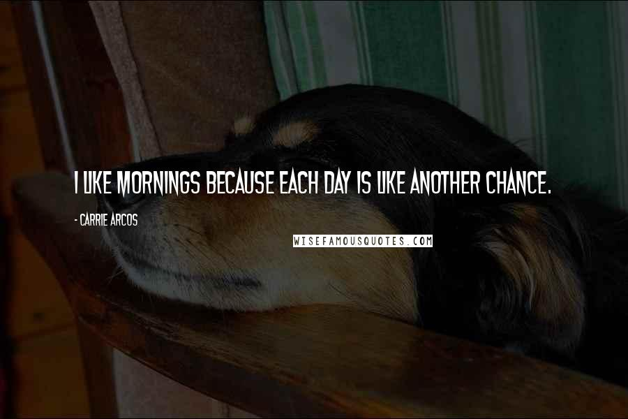 Carrie Arcos quotes: I like mornings because each day is like another chance.