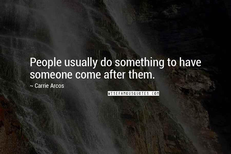 Carrie Arcos quotes: People usually do something to have someone come after them.