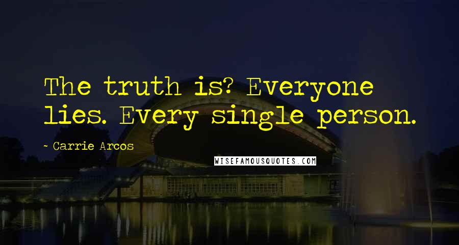Carrie Arcos quotes: The truth is? Everyone lies. Every single person.