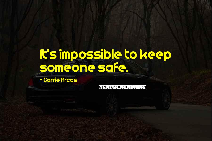 Carrie Arcos quotes: It's impossible to keep someone safe.