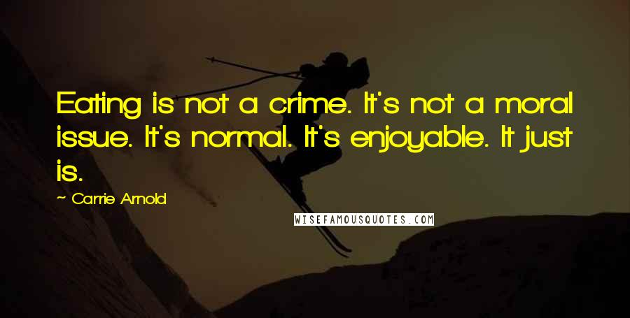 Carrie Arnold quotes: Eating is not a crime. It's not a moral issue. It's normal. It's enjoyable. It just is.