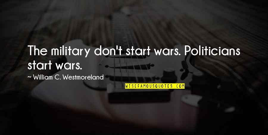 Carrie Bradshaw Purse Quotes By William C. Westmoreland: The military don't start wars. Politicians start wars.