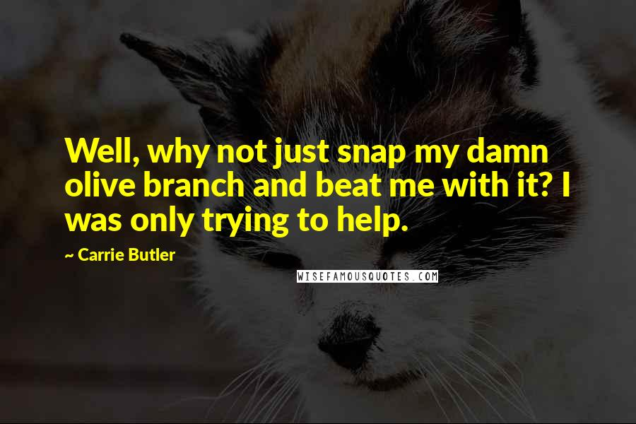 Carrie Butler quotes: Well, why not just snap my damn olive branch and beat me with it? I was only trying to help.