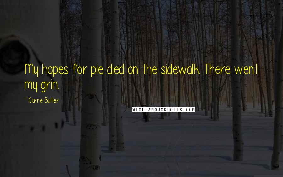 Carrie Butler quotes: My hopes for pie died on the sidewalk. There went my grin.