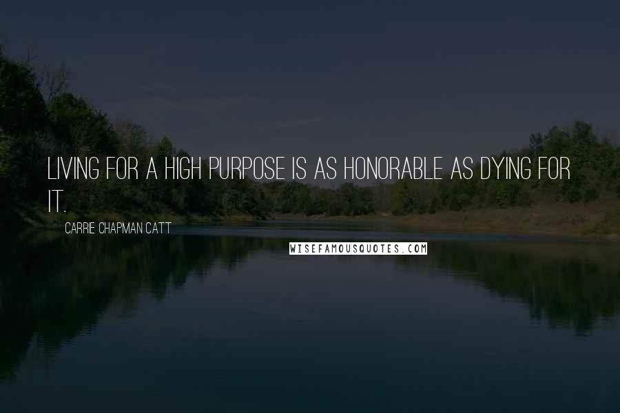 Carrie Chapman Catt quotes: Living for a high purpose is as honorable as dying for it.