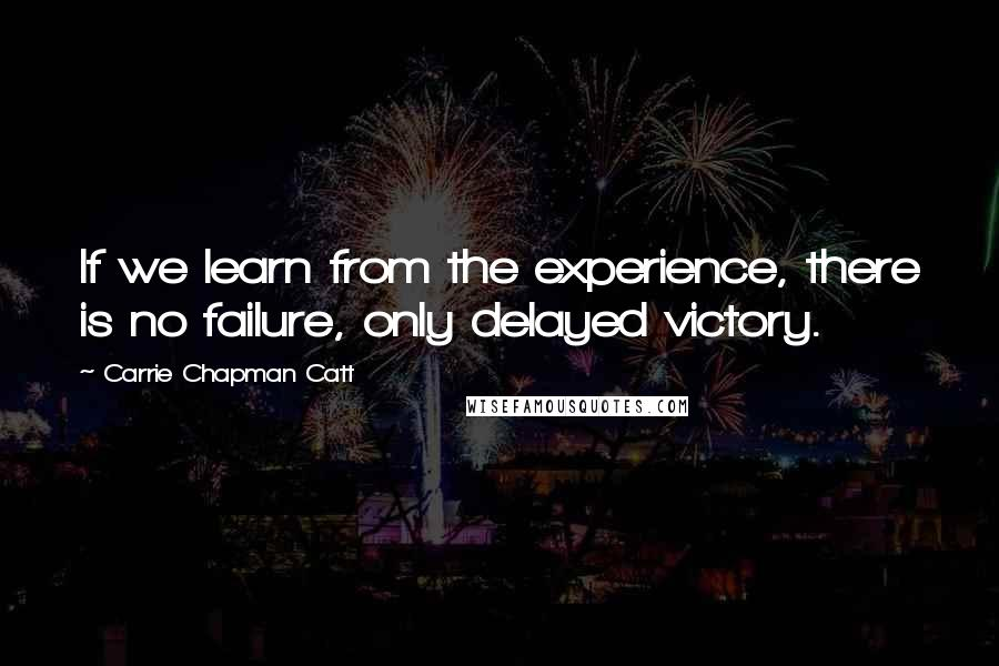 Carrie Chapman Catt quotes: If we learn from the experience, there is no failure, only delayed victory.
