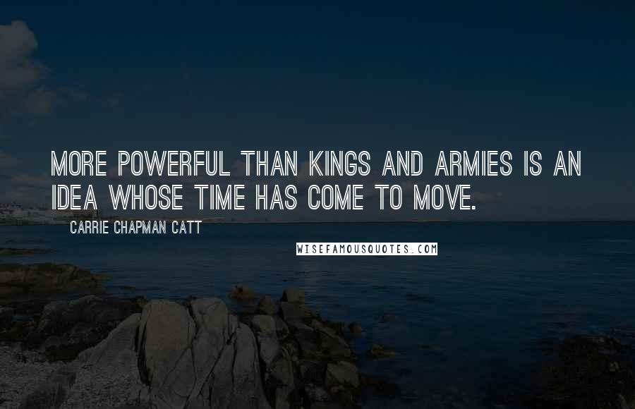 Carrie Chapman Catt quotes: More powerful than kings and armies is an idea whose time has come to move.