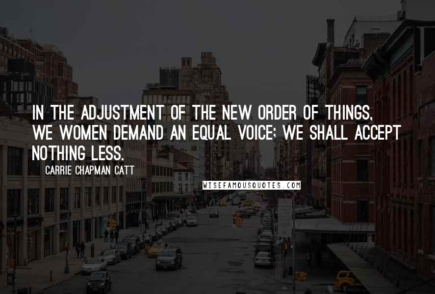 Carrie Chapman Catt quotes: In the adjustment of the new order of things, we women demand an equal voice; we shall accept nothing less.