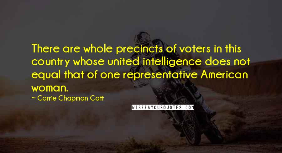 Carrie Chapman Catt quotes: There are whole precincts of voters in this country whose united intelligence does not equal that of one representative American woman.