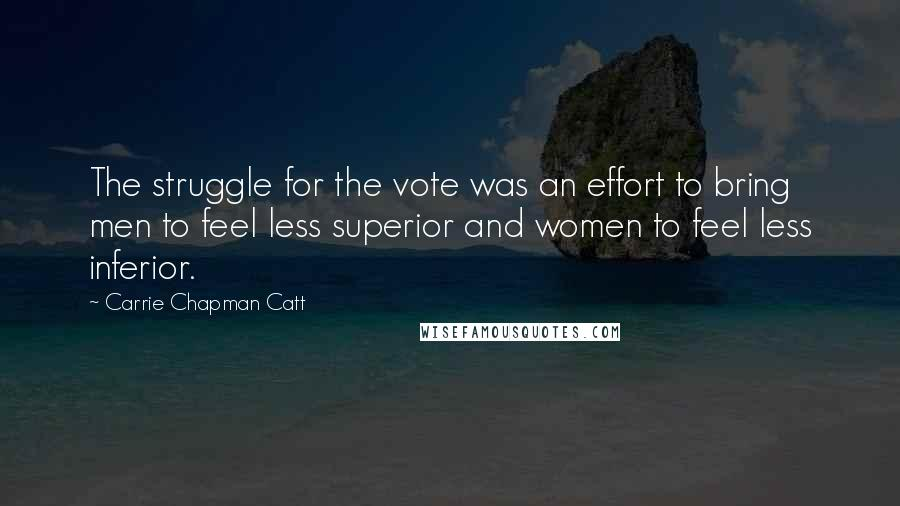Carrie Chapman Catt quotes: The struggle for the vote was an effort to bring men to feel less superior and women to feel less inferior.