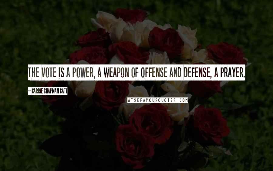 Carrie Chapman Catt quotes: The vote is a power, a weapon of offense and defense, a prayer.