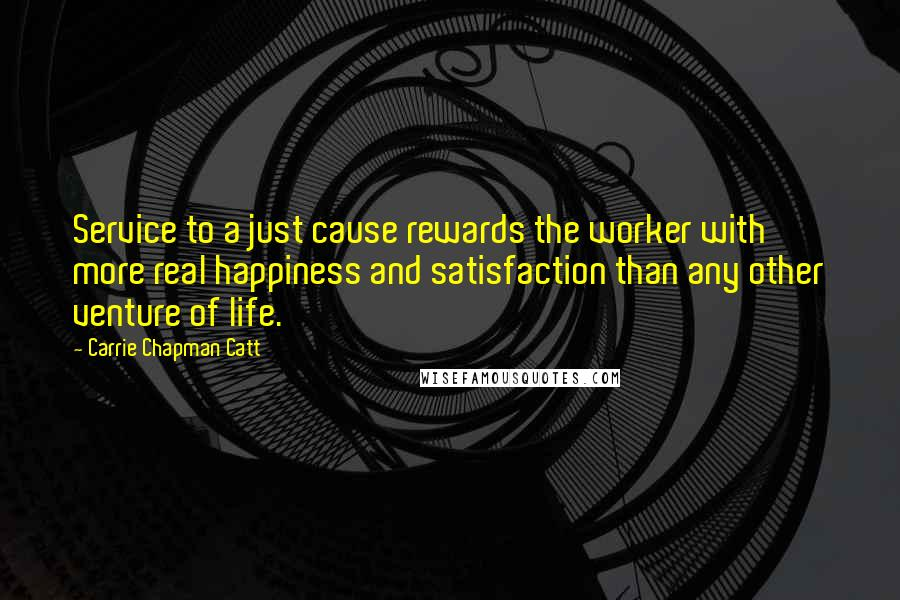 Carrie Chapman Catt quotes: Service to a just cause rewards the worker with more real happiness and satisfaction than any other venture of life.