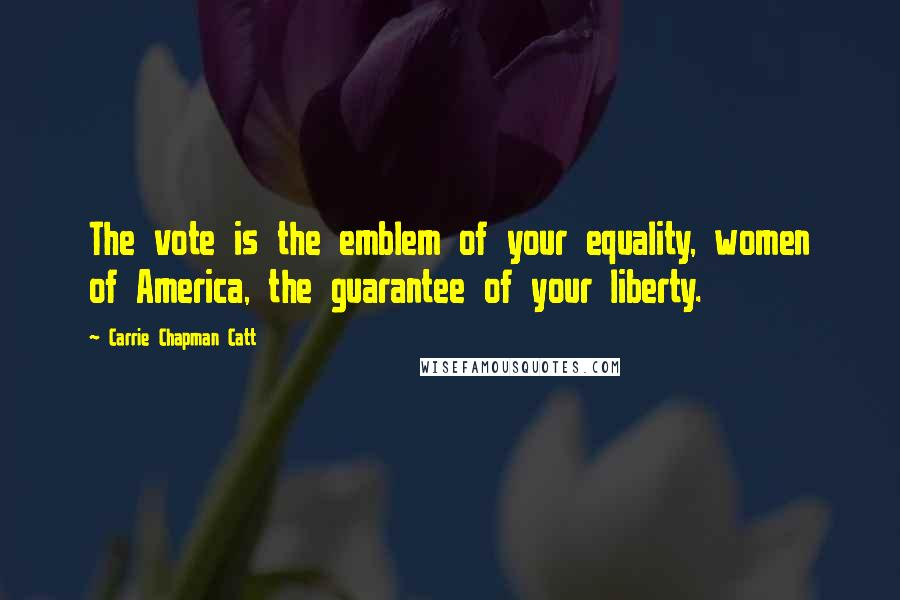 Carrie Chapman Catt quotes: The vote is the emblem of your equality, women of America, the guarantee of your liberty.