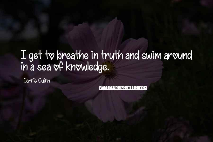 Carrie Cuinn quotes: I get to breathe in truth and swim around in a sea of knowledge.