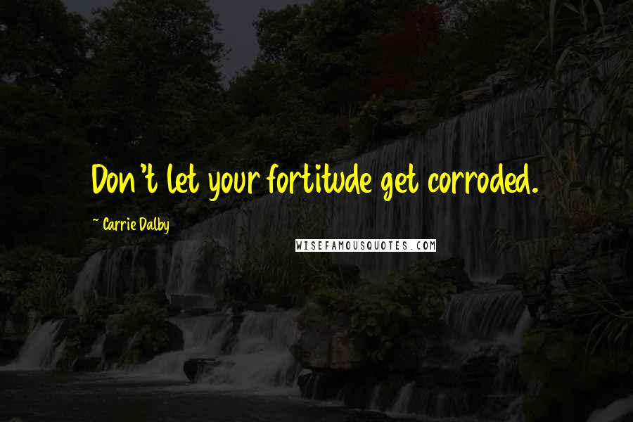 Carrie Dalby quotes: Don't let your fortitude get corroded.