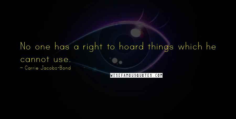 Carrie Jacobs-Bond quotes: No one has a right to hoard things which he cannot use.