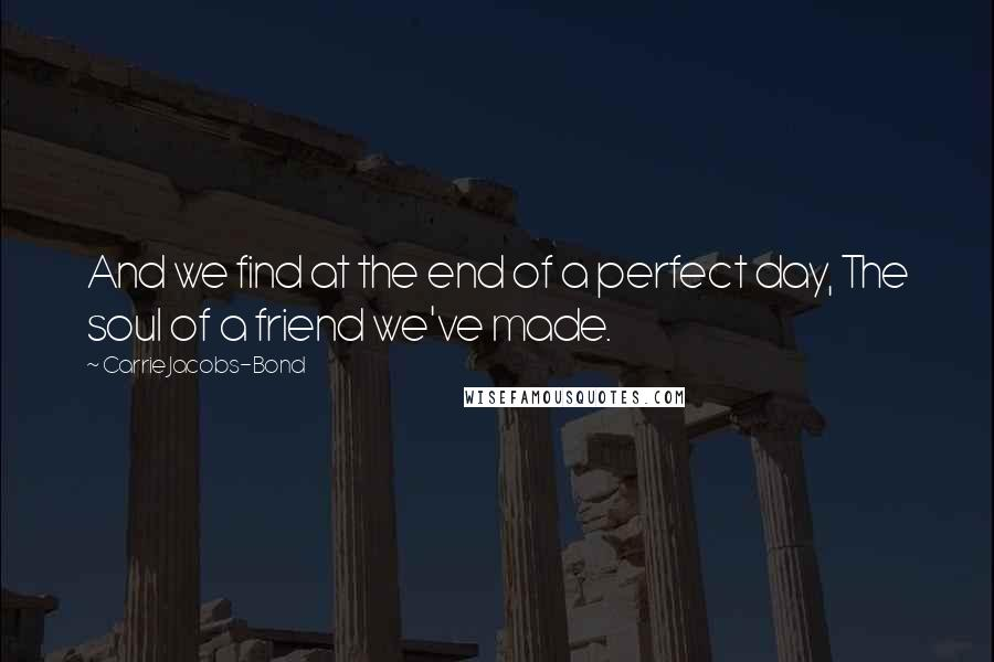 Carrie Jacobs-Bond quotes: And we find at the end of a perfect day, The soul of a friend we've made.