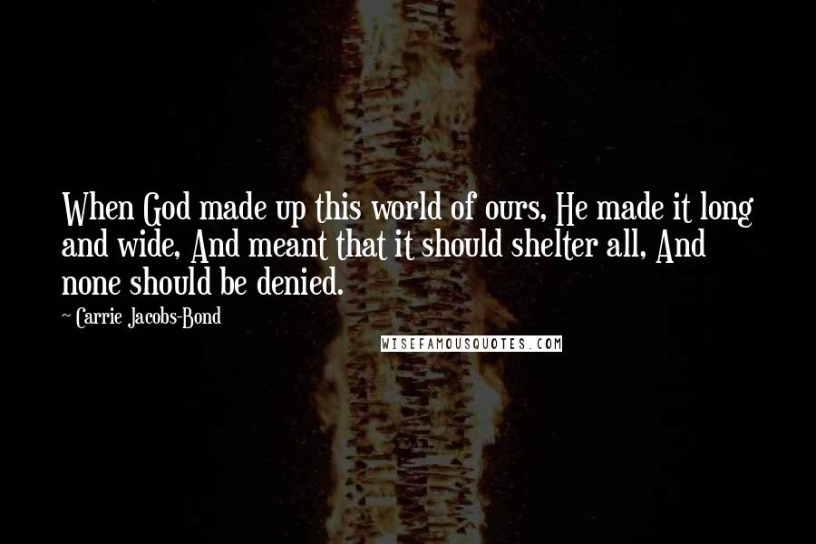 Carrie Jacobs-Bond quotes: When God made up this world of ours, He made it long and wide, And meant that it should shelter all, And none should be denied.