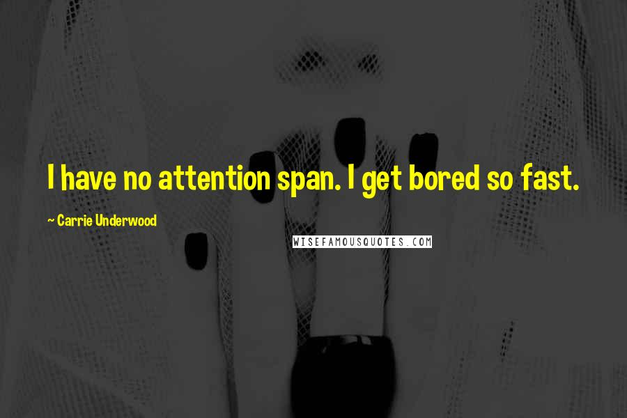 Carrie Underwood quotes: I have no attention span. I get bored so fast.