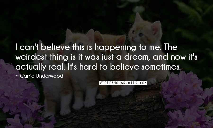 Carrie Underwood quotes: I can't believe this is happening to me. The weirdest thing is it was just a dream, and now it's actually real. It's hard to believe sometimes.