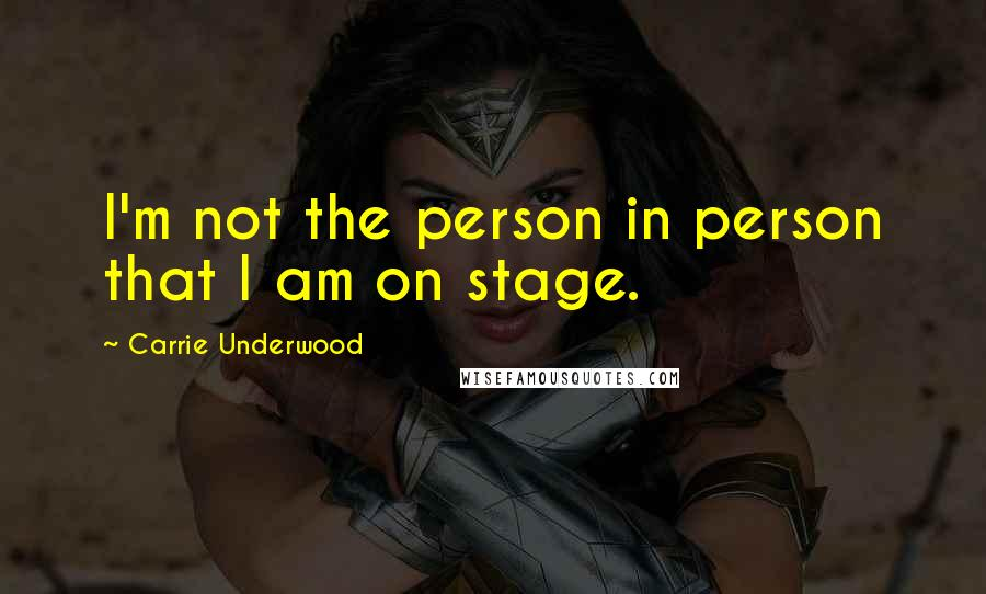 Carrie Underwood quotes: I'm not the person in person that I am on stage.