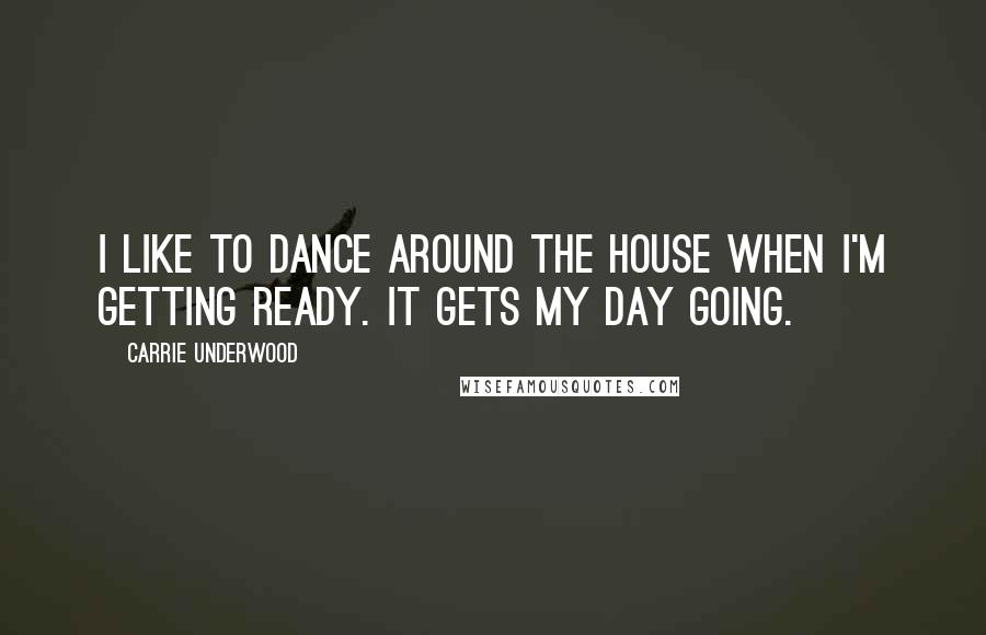 Carrie Underwood quotes: I like to dance around the house when I'm getting ready. It gets my day going.