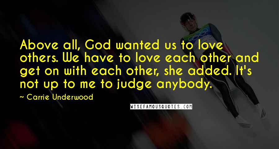 Carrie Underwood quotes: Above all, God wanted us to love others. We have to love each other and get on with each other, she added. It's not up to me to judge anybody.
