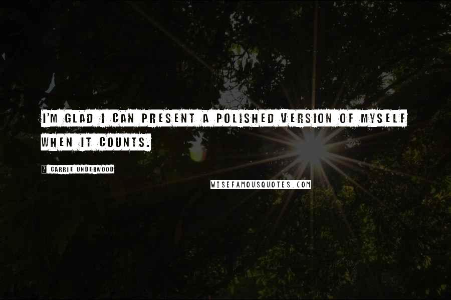 Carrie Underwood quotes: I'm glad I can present a polished version of myself when it counts.
