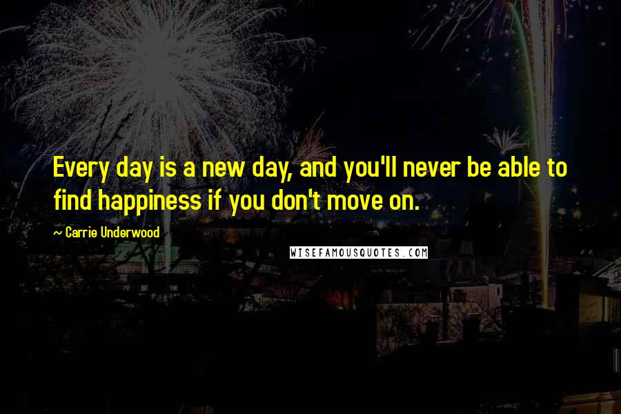 Carrie Underwood quotes: Every day is a new day, and you'll never be able to find happiness if you don't move on.