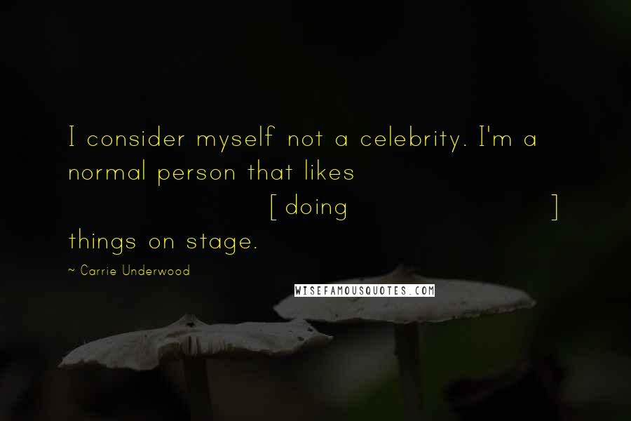 Carrie Underwood quotes: I consider myself not a celebrity. I'm a normal person that likes [doing] things on stage.