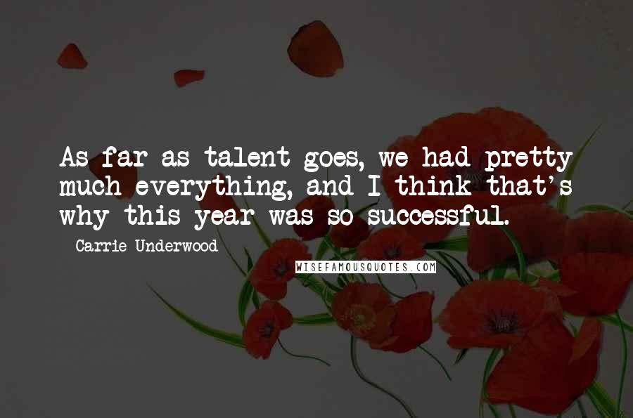 Carrie Underwood quotes: As far as talent goes, we had pretty much everything, and I think that's why this year was so successful.