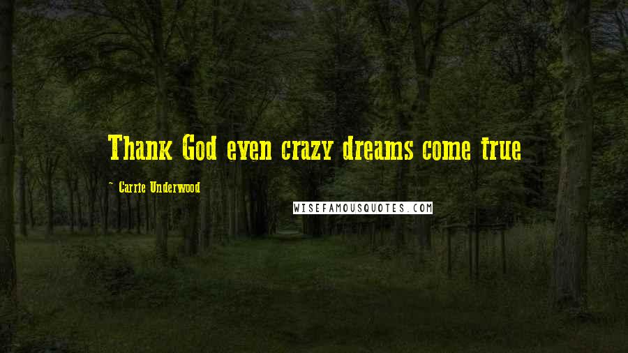 Carrie Underwood quotes: Thank God even crazy dreams come true