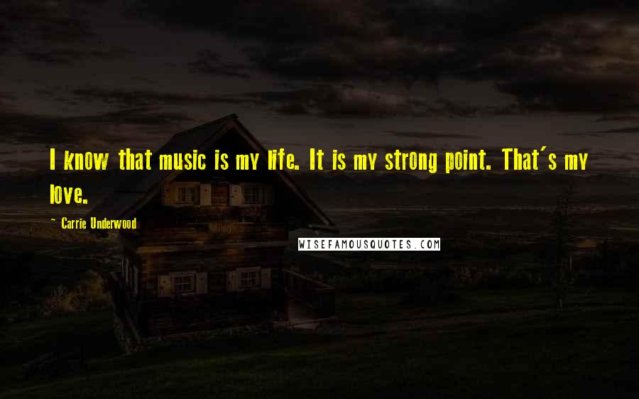 Carrie Underwood quotes: I know that music is my life. It is my strong point. That's my love.