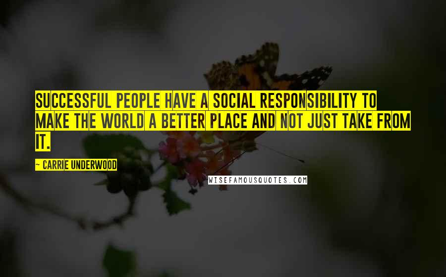 Carrie Underwood quotes: Successful people have a social responsibility to make the world a better place and not just take from it.