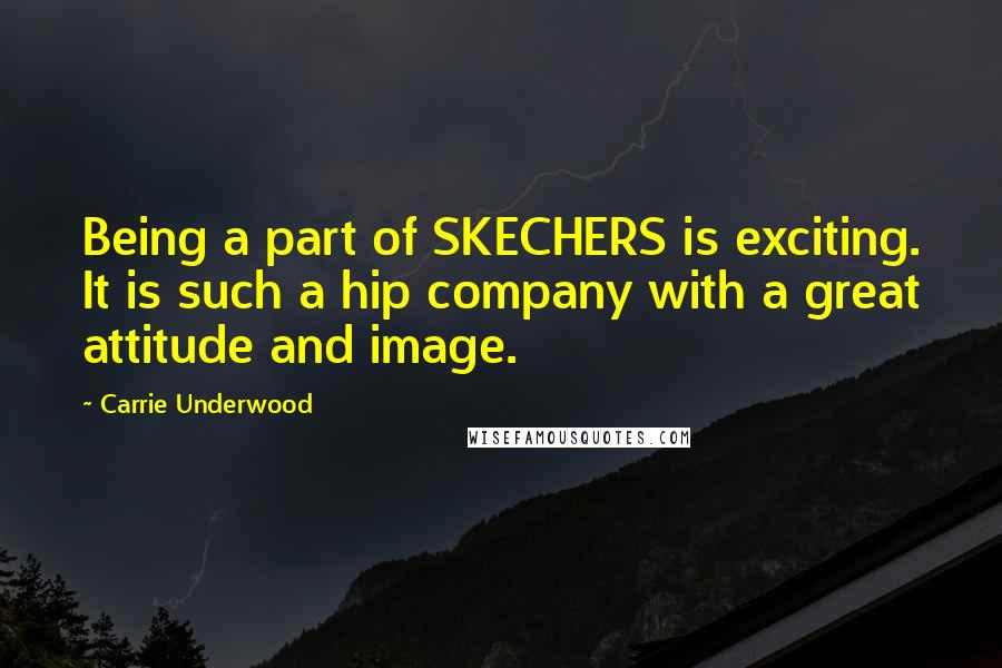 Carrie Underwood quotes: Being a part of SKECHERS is exciting. It is such a hip company with a great attitude and image.