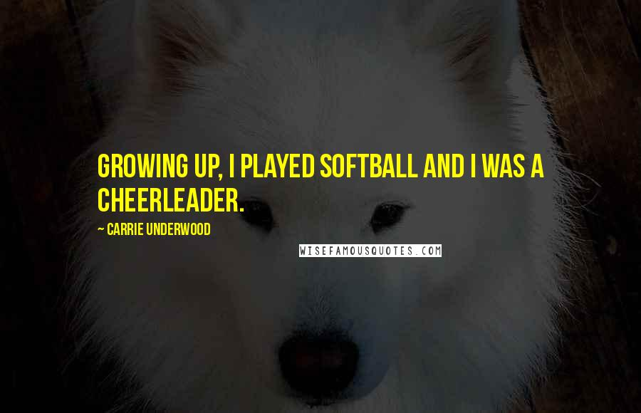 Carrie Underwood quotes: Growing up, I played softball and I was a cheerleader.