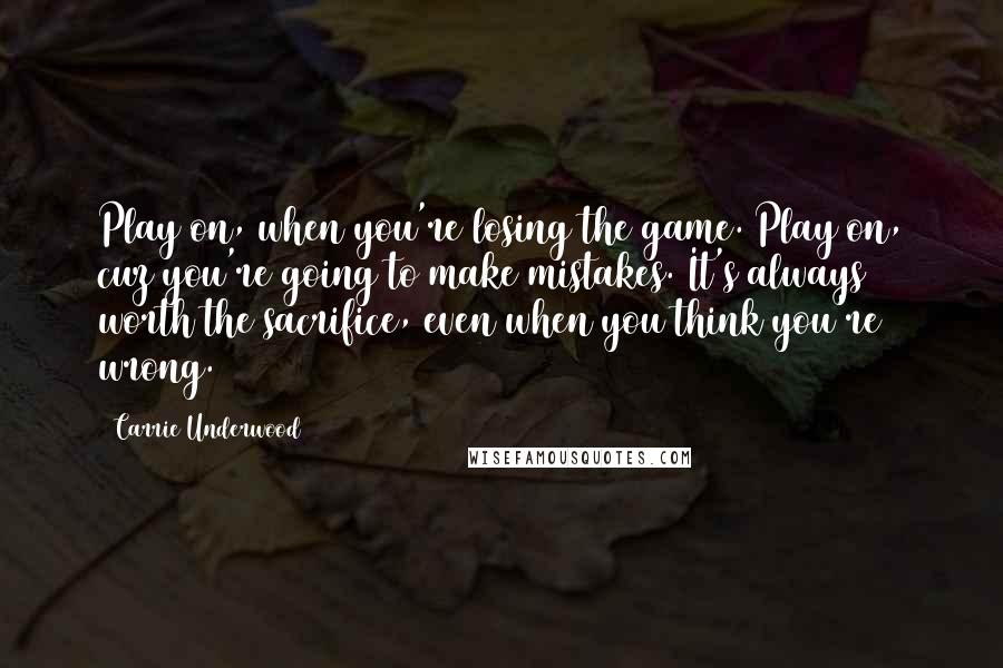 Carrie Underwood quotes: Play on, when you're losing the game. Play on, cuz you're going to make mistakes. It's always worth the sacrifice, even when you think you're wrong.