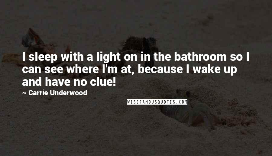 Carrie Underwood quotes: I sleep with a light on in the bathroom so I can see where I'm at, because I wake up and have no clue!