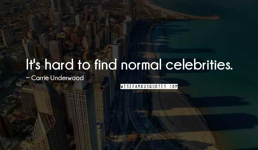 Carrie Underwood quotes: It's hard to find normal celebrities.