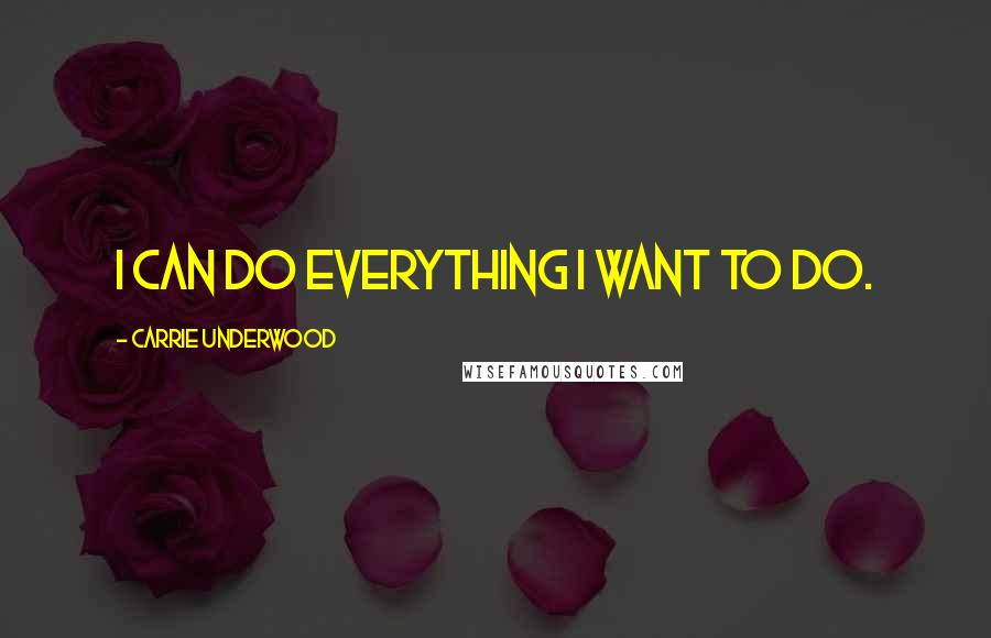 Carrie Underwood quotes: I can do everything I want to do.